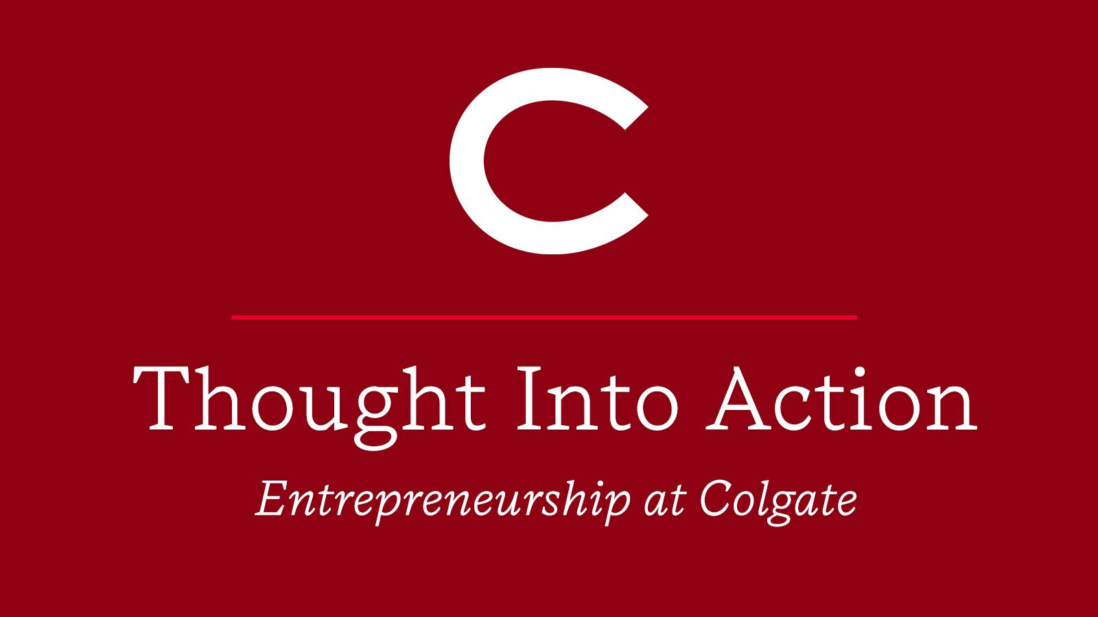 """Thought Into Action: Entrepreneurship at Colgate"" on a red background under the Colgate logo"